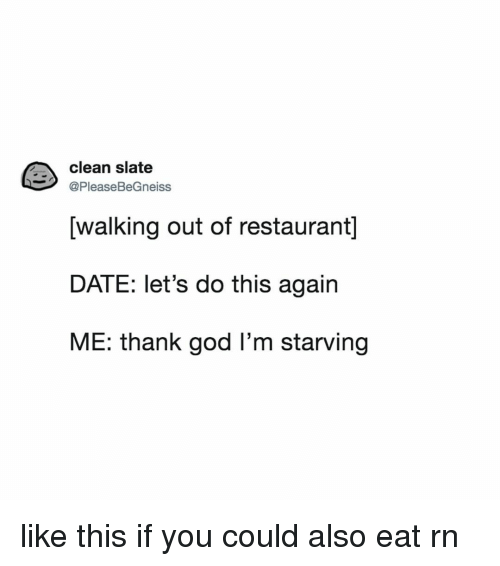 God, Date, and Restaurant: clean slate  @PleaseBeGneiss  [walkina out of restaurant]  DATE: let's do this again  ME: thank god I'm starving like this if you could also eat rn