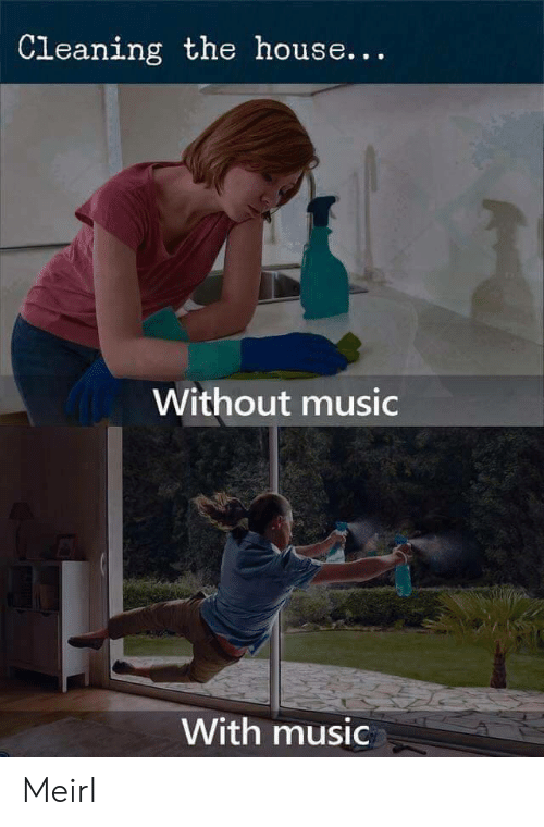 Music, House, and MeIRL: Cleaning the house...  Without music  With music Meirl