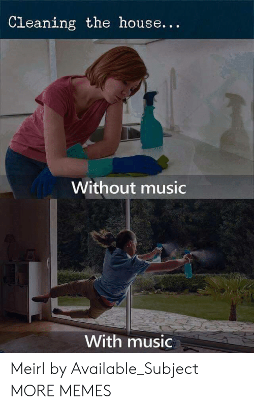 Dank, Memes, and Music: Cleaning the house...  Without music  With music Meirl by Available_Subject MORE MEMES