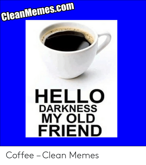 Cleanmemescom Hello Darkness My Old Friend Coffee Clean