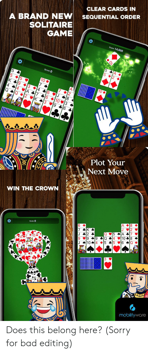 Bad, Solitaire, and Sorry: CLEAR CARDS IN  A BRAND NEW  SOLITAIRE  GAME  SEQUENTIAL ORDER  Score: 14,000  5 A.  5 2  Score: 0  10  3 4 16  4 4  A 17 16  18  10 3  K 3  9 16 *  Plot Your  Next Move  WIN THE CROWN  A 8  2  6  7 K  J 2 *  9 9 9 Q 4 10 18  J 104 5 +15 16 Q  J  Score: 0  5 A 7  Q  8  mobilityware  Ln L a Does this belong here? (Sorry for bad editing)