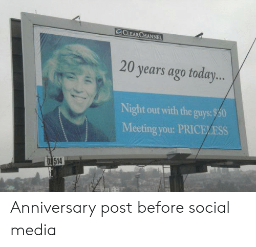 Social Media, Media, and You: CLEARCHANNEL  20 years ago toda...  Night out with the guys:$50  Meeting you: PRICELESS  T 514 Anniversary post before social media