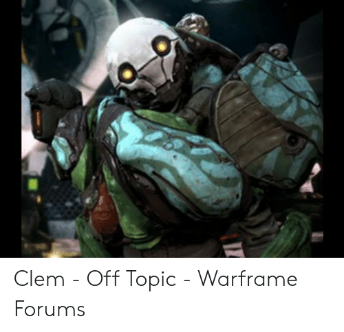 Clem - Off Topic - Warframe Forums | Warframe Meme on ME ME