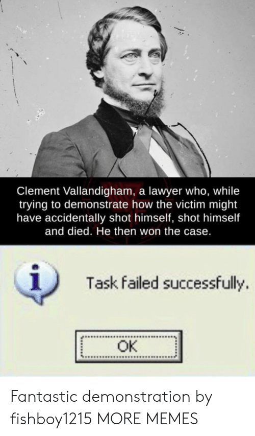 Dank, Lawyer, and Memes: Clement Vallandigham, a lawyer who, while  trying to demonstrate how the victim might  have accidentally shot himself, shot himself  and died. He then won the case.  1  Task failed successfully.  OK Fantastic demonstration by fishboy1215 MORE MEMES