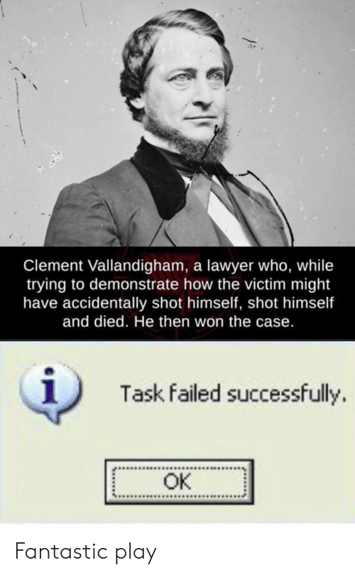 Lawyer, How, and Who: Clement Vallandigham, a lawyer who, while  trying to demonstrate how the victim might  have accidentally shot himself, shot himself  and died. He then won the case.  1  Task failed successfully.  OK Fantastic play
