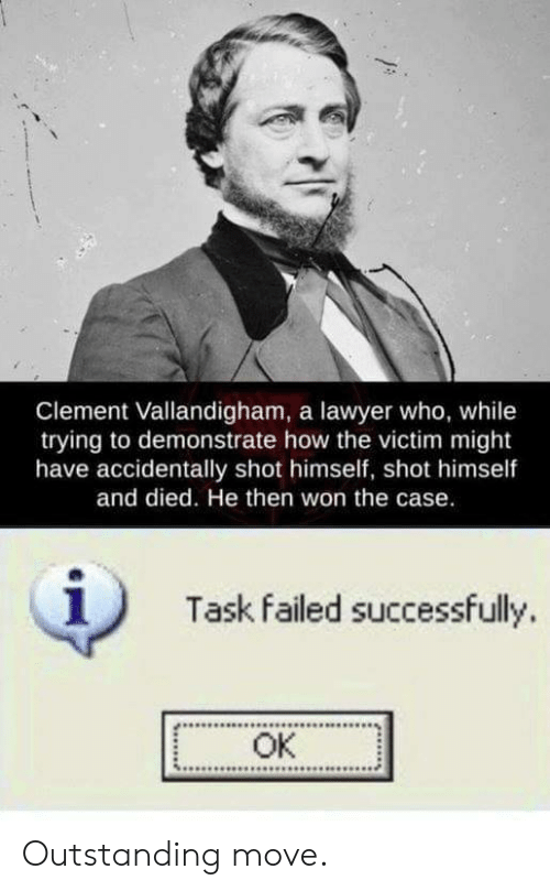 Lawyer, How, and Who: Clement Vallandigham, a lawyer who, while  trying to demonstrate how the victim might  have accidentally shot himself, shot himself  and died. He then won the case.  1)  Task failed successfully.  OK Outstanding move.