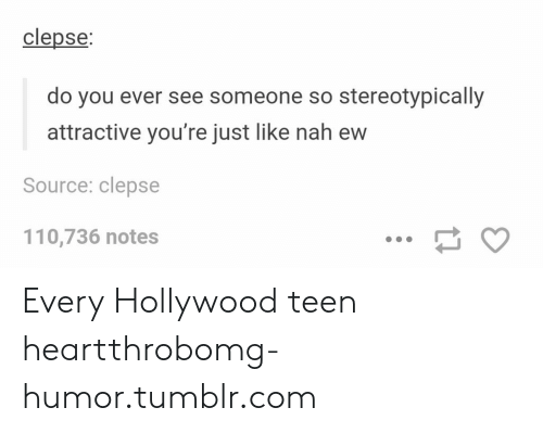 Andrew Bogut, Omg, and Tumblr: clepse  do you ever see someone so stereotypically  attractive you're just like nah ew  Source: clepse  110,736 notes Every Hollywood teen heartthrobomg-humor.tumblr.com