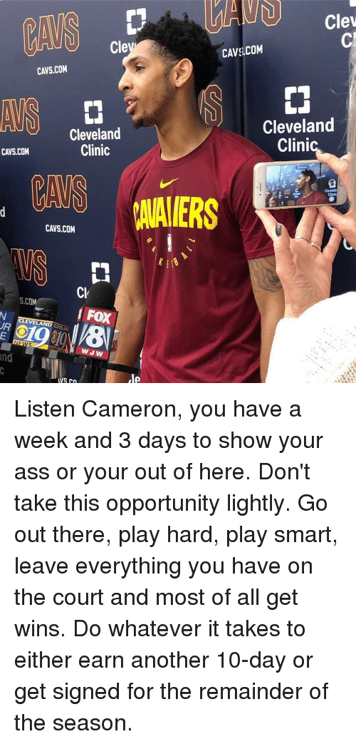 Ass, Cavs, and Memes: Clev  Cle  CAVS COM  CAVS.COM  Cleveland  Clinic  Cleveland  Clini  CAVS.COM  CAVS.COM  Cl  S.COM  FOX  CLEVELAND CLEVELAND  WJW  Ind Listen Cameron, you have a week and 3 days to show your ass or your out of here. Don't take this opportunity lightly. Go out there, play hard, play smart, leave everything you have on the court and most of all get wins. Do whatever it takes to either earn another 10-day or get signed for the remainder of the season.