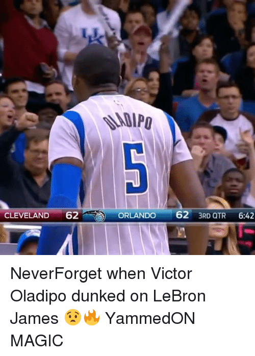 LeBron James, Memes, and Cleveland: -  CLEVELAND 62  ORLANDO 62 3RD QTR 6:42  ORLANDO62 3RD Q NeverForget when Victor Oladipo dunked on LeBron James 😧🔥 YammedON MAGIC