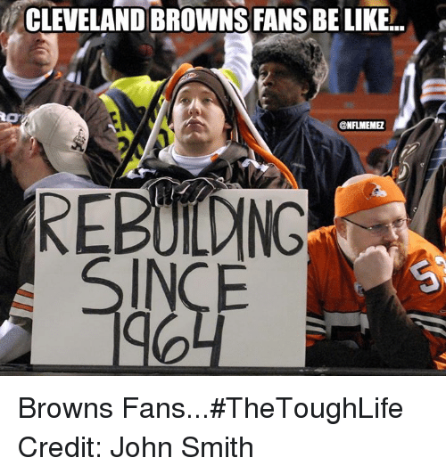 Be Like, Cleveland Browns, and Nfl: CLEVELAND BROWNS FANS BE LIKE.  ONFLMEMEL  REBUILDING  INCE Browns Fans...#TheToughLife Credit: John Smith