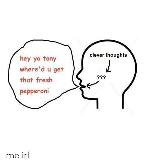 Fresh, Yo, and Irl: clever thoughts  hey yo tony  where'd u get  that fresh  pepperoni me irl