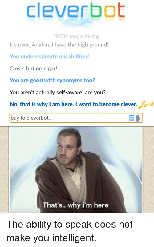 Good, Synonyms, and Ability: cleverbot  19070 people talking  It's over, Anakin, I have the high ground!  You underestimate my abilities  Close, but no cigar!  You are good with synonyms too?  You aren't actually self-aware, are you?  No, that is why I am here. I want to become clever.sh  ay to cleverbot...  That's.. why i'm here