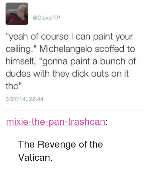 """Michelangelo, Revenge, and Tumblr: @CleverTP  """"yeah of course can paint your  ceiling."""" Michelangelo scoffed to  himself, """"gonna paint a bunch of  dudes with they dick outs on it  tho""""  3/27/14, 22:44 <p><a href=""""http://mixie-the-pan-trashcan.tumblr.com/post/149717658700/the-revenge-of-the-vatican"""" class=""""tumblr_blog"""">mixie-the-pan-trashcan</a>:</p>  <blockquote><p>The Revenge of the Vatican.</p></blockquote>"""