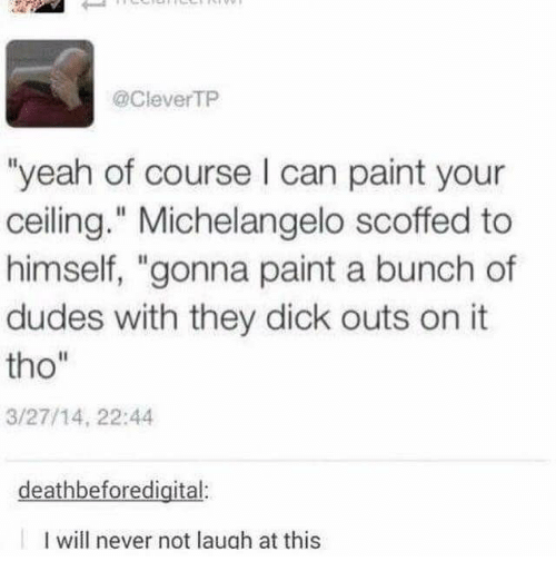 "Michelangelo, Yeah, and Dick: @CleverTP  ""yeah of course I can paint your  ceiling."" Michelangelo scoffed to  himself, ""gonna paint a bunch of  dudes with they dick outs on it  tho""  3/27/14, 22:44  deathbeforedigital:  I will never not laugh at this"