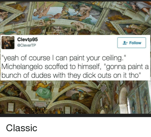 """Michelangelo, Reddit, and Yeah: Clevtp95  @CleverTP  Follow  """"yeah of course l can paint your ceiling.""""  Michelangelo scoffed to himself, """"gonna paint a  bunch of dudes with they dick outs on it tho"""""""