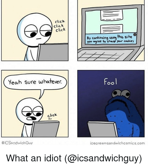 Click, Cookies, and Funny: click  click  click  By continwing using this site  you agree to share  your cookies  Yeah sure whatever.  Fool  click  te  @ICSandwichGuy  icecreamsandwichcomics.com What an idiot (@icsandwichguy)