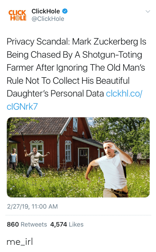 Beautiful, Click, and Mark Zuckerberg: CLICK ClickHole  HOLE@ClickHole  Privacy Scandal: Mark Zuckerberg Is  Being Chased By A Shotgun-Toting  Farmer After Ignoring The Old Man's  Rule Not To Collect His Beautiful  Daughter's Personal Data clckhl.co/  clGNrk7  2/27/19, 11:00 AM  860 Retweets 4,574 Likes me_irl