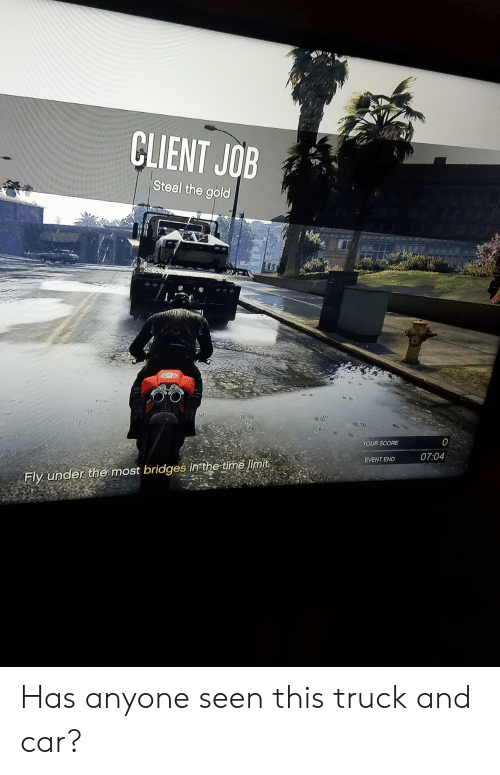 Time, Gold, and Job: CLIENT JOB  Steal the gold  %01  0  YOUR SCORE  07:04  EVENT END  Fly under the most bridges in the time limit Has anyone seen this truck and car?