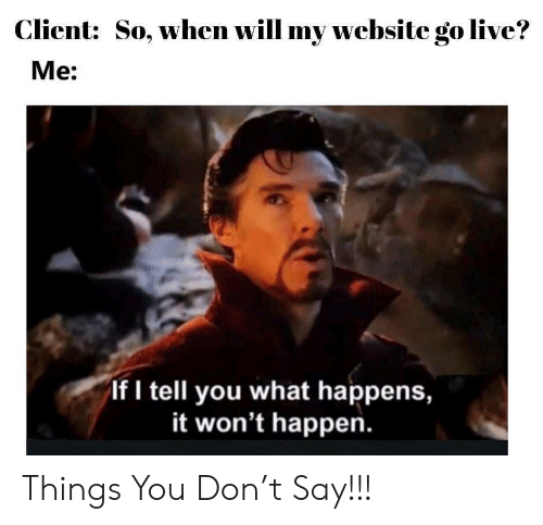 Live, Website, and Don: Client:  So, when will my website go live?  Me:  If I tell you what happens,  it won't happen. Things You Don't Say!!!