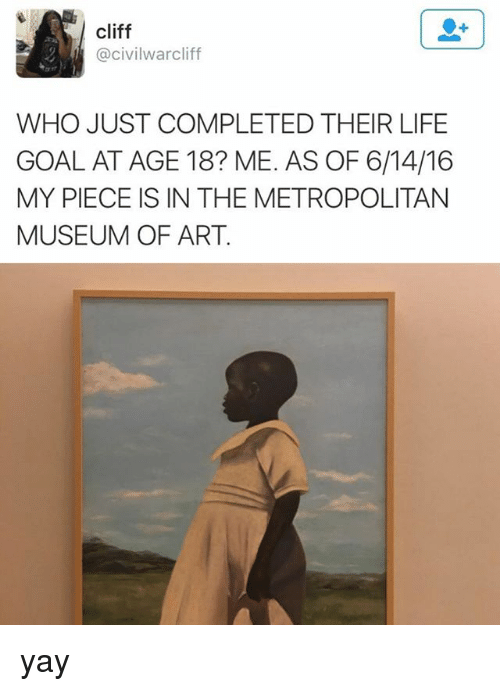 Life, Goal, and Art: cliff  @civilwarcliff  WHO JUST COMPLETED THEIR LIFE  GOAL AT AGE 18? ME. AS OF 6/14/16  MY PIECE IS IN THE METROPOLITAN  MUSEUM OF ART yay