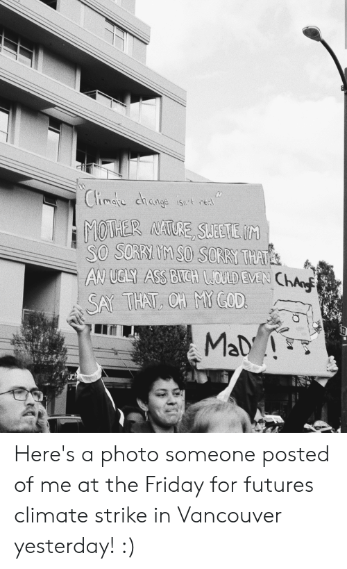Ass, Friday, and Sorry: Climate change ist reat  MOTHER NATURE, SUEETE IM  SO SORRI M SO SORRY THAT  AN UGLY ASS BICH OULD EVEN ChA  SAY THAT, CH MYGOD  MaD!  uch Here's a photo someone posted of me at the Friday for futures climate strike in Vancouver yesterday! :)