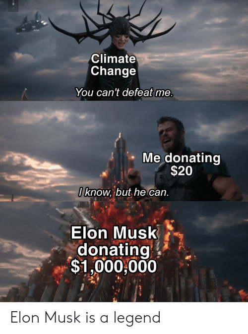 Change, Elon Musk, and Legend: Climate  Change  You can't defeat me.  Me donating  $20  I know, but he can.  Elon Musk  donating  $1,000,000 Elon Musk is a legend