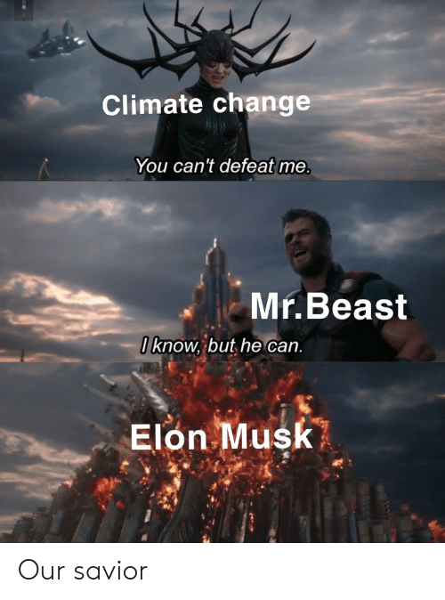 Change, Elon Musk, and Climate Change: Climate change  You can't defeat me.  Mr.Beast  Oknow, but he can.  Elon Musk Our savior