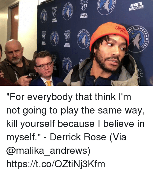 "Derrick Rose, Memes, and Sports: CLINIC  MAYO  CINIC  SPORTS  MEDICINE  MEDICINE  MAYO  CLINICT  MAYO  CLINIC  (mica  2  MAYO  lC ""For everybody that think I'm not going to play the same way, kill yourself because I believe in myself."" - Derrick Rose   (Via @malika_andrews) https://t.co/OZtiNj3Kfm"