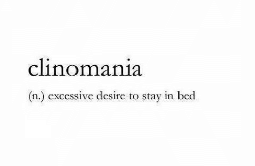 Stay, Desire, and Bed: clinomania  (n.) excessive desire to stay in bed