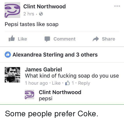 Fucking, Pepsi, and Soap: Clint Northwood  2 hrs  Pepsi tastes like soap  Like  Comment  → Share  Alexandrea Sterling and 3 others  James Gabriel  What kind of fucking soap do you use  1 . 1 . Reply  hour ago Like  Clint Northwood  pepsi Some people prefer Coke.
