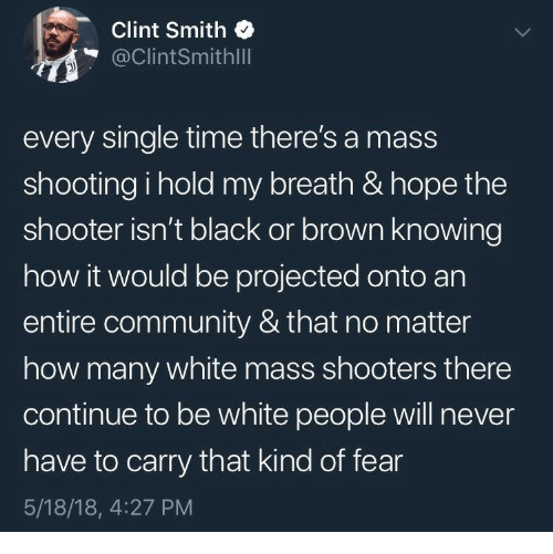 Community, Shooters, and White People: Clint Smith  @ClintSmithlll  every single time there's a mass  shooting i hold my breath & hope the  shooter isn't black or brown knowing  how it would be projected onto an  entire community & that no matter  how many white mass shooters there  continue to be white people will never  have to carry that kind of fear  5/18/18, 4:27 PM
