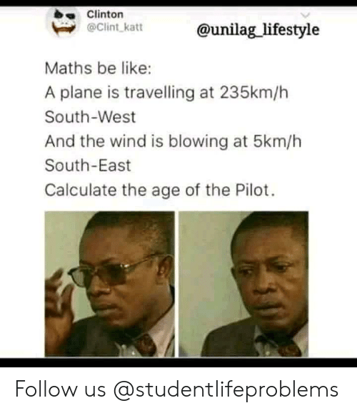 Be Like, Tumblr, and Http: Clinton  @Clint katt  @unilag_lifestyle  Maths be like:  A plane is travelling at 235km/h  South-West  And the wind is blowing at 5km/h  South-East  Calculate the age of the Pilot. Follow us @studentlifeproblems