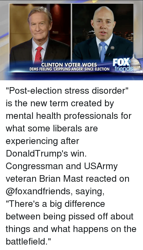 """Memes, Woes, and Battlefield: CLINTON VOTER WOES  FOX  DEMS FEELING CRIPPLING ANGER SINCE ELECTION friendS """"Post-election stress disorder"""" is the new term created by mental health professionals for what some liberals are experiencing after DonaldTrump's win. Congressman and USArmy veteran Brian Mast reacted on @foxandfriends, saying, """"There's a big difference between being pissed off about things and what happens on the battlefield."""""""