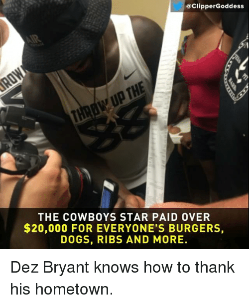 Dallas Cowboys, Dez Bryant, and Dogs: @ClipperGoddess  THE COWBOYS STAR PAID OVER  $20,000 FOR EVERYONE'S BURGERS,  DOGS, RIBS AND MORE Dez Bryant knows how to thank his hometown.