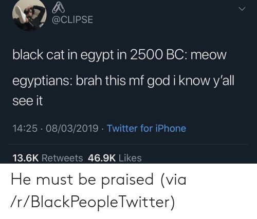 Blackpeopletwitter, God, and Iphone: @CLIPSE  black cat in egypt in 2500 BC: meow  egyptians: brah this mf god i know y'all  see it  14:25 08/03/2019 Twitter for iPhone  13.6K Retweets 46.9K Likes He must be praised (via /r/BlackPeopleTwitter)