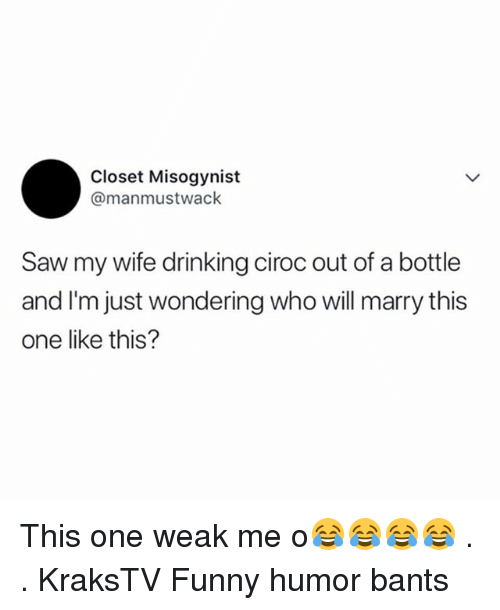 Drinking, Funny, and Memes: Closet Misogynist  @manmustwack  Saw my wife drinking ciroc out of a bottle  and I'm just wondering who will marry this  one like this? This one weak me o😂😂😂😂 . . KraksTV Funny humor bants