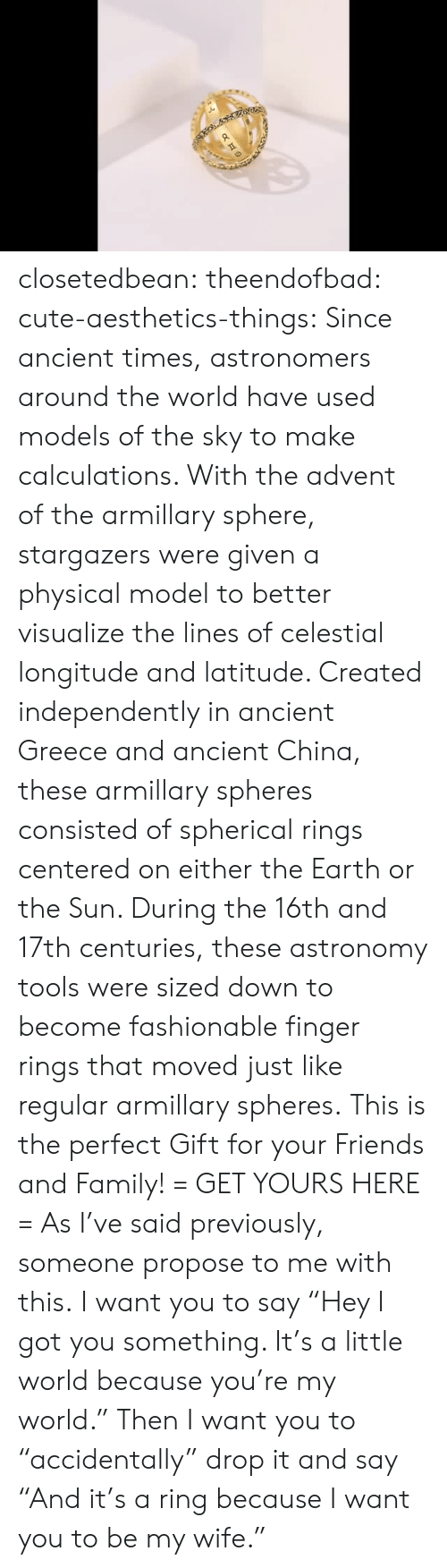 """Cute, Family, and Friends: closetedbean:  theendofbad:  cute-aesthetics-things:  Since ancient times, astronomers around the world have used models of the sky to make calculations. With the advent of the armillary sphere, stargazers were given a physical model to better visualize the lines of celestial longitude and latitude. Created independently in ancient Greece and ancient China, these armillary spheres consisted of spherical rings centered on either the Earth or the Sun. During the 16th and 17th centuries, these astronomy tools were sized down to become fashionable finger rings that moved just like regular armillary spheres. This is the perfect Gift for your Friends and Family! = GET YOURS HERE =   As I've said previously, someone propose to me with this.  I want you to say """"Hey I got you something. It's a little world because you're my world."""" Then I want you to """"accidentally"""" drop it and say """"And it's a ring because I want you to be my wife."""""""