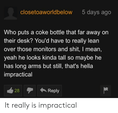 Lean, Shit, and Yeah: closetoaworldbelow  5 days ago  Who puts a coke bottle that far away on  their desk? You'd have to really lean  over those monitors and shit, I mean,  yeah he looks kinda tall so maybe he  has long arms but still, that's hella  impractical  ά28  Reply It really is impractical