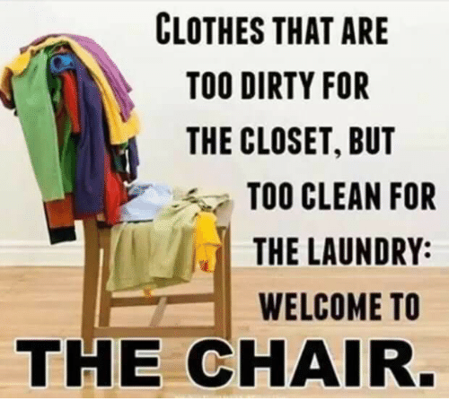 Clothes, Laundry, and Dirty: CLOTHES THAT ARE  TOO DIRTY FOR  THE CLOSET, BUT  TOO CLEAN FOR  THE LAUNDRY:  WELCOME TO  THE CHAIR