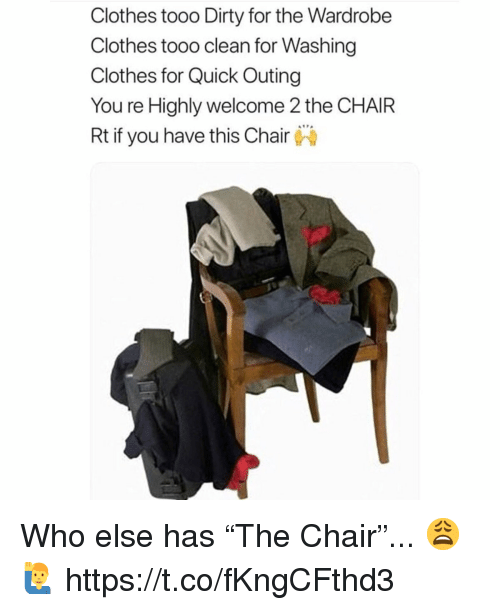 "Clothes, Dirty, and Chair: Clothes tooo Dirty for the Wardrobe  Clothes tooo clean for Washing  Clothes for Quick Outing  You re Highly welcome 2 the CHAIR  Rt if you have this Chair Who else has ""The Chair""... 😩🙋‍♂️ https://t.co/fKngCFthd3"