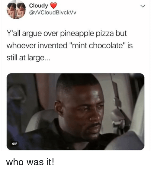 """Arguing, Gif, and Pizza: Cloudy  @vVCloudBlvckVv  Y'all argue over pineapple pizza but  whoever invented """"mint chocolate"""" is  still at large...  GIF who was it!"""