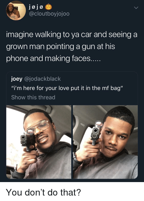 "Love, Phone, and Gun: @cloutboyjojoo  imagine walking to ya car and seeing a  grown man pointing a gun at his  phone and making faces  joey @jodackblack  ""i'm here for your love put it in the mf bag""  Show this thread You don't do that?"
