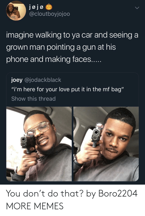 "Dank, Love, and Memes: @cloutboyjojoo  imagine walking to ya car and seeing a  grown man pointing a gun at his  phone and making faces  joey @jodackblack  ""i'm here for your love put it in the mf bag""  Show this thread You don't do that? by Boro2204 MORE MEMES"