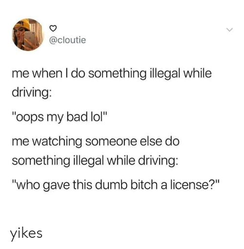 "Bad, Bitch, and Dank: @cloutie  me when I do something illegal while  driving:  ""oops my bad lol""  me watching someone else do  something illegal while driving:  ""who gave this dumb bitch a license?"" yikes"
