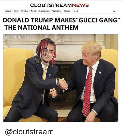 """Donald Trump, Finance, and Gucci: CLOUTSTREAMNEWS  National World Lifestyle Travel Entertainment Technoloay Finance Sport  DONALD TRUMP MAKES"""" GUCCI GANG""""  THE NATIONAL ANTHEM  @CLOUTSTREAM @cloutstream"""