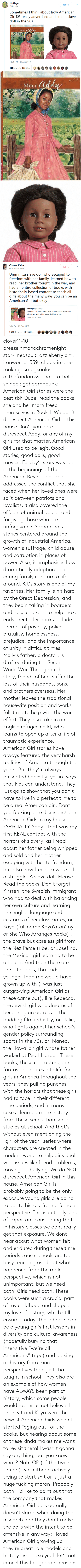 America, Books, and Doctor: clover11-10:  breezeinmonochromenight:  star-linedsoul:  razzleberryjam:  ironwoman359:  chaos-in-the-making:  smugkoalas:   allthefandomss:  that-catholic-shinobi:  gahdamnpunk: American Girl stories were the best tbh  Dude, read the books, she and her mom freed themselves in Book 1. We don't disrespect American Girl in this house    Don't you dare disrespect Addy, or any of my girls for that matter. American Girl used to be legit. Good stories, good dolls, good movies.    Felicity's story was set in the beginnings of the American Revolution, and addressed the conflict that she faced when her loved ones were split between patriots and loyalists. It also covered the effects of animal abuse, and forgiving those who are unforgivable.  Samantha's stories centered around the growth of industrial America, women's suffrage, child abuse, and corruption in places of power. Also, it emphasises how dramatically adoption into a caring family can turn a life around.  Kit's story is one of my favorites. Her family is hit hard by the Great Depression, and they begin taking in boarders and raise chickens to help make ends meet. Her books include themes of poverty, police brutality, homelessness, prejudice, and the importance of unity in difficult times.  Molly's father, a doctor, is drafted during the Second World War. Throughout her story, friends of hers suffer the loss of their husbands, sons, and brothers overseas. Her mother leaves the traditional housewife position and works full-time to help with the war effort. They also take in an English refugee child, who learns to open up after a life of traumatic experience.  American Girl stories have always featured the very harsh realities of America through the years. But they're always presented honestly, yet in ways that kids can understand. They just go to show that you don't have to live in a perfect time to be a real American girl.    Dont you fucking dare disrespect the American Girls in my house.
