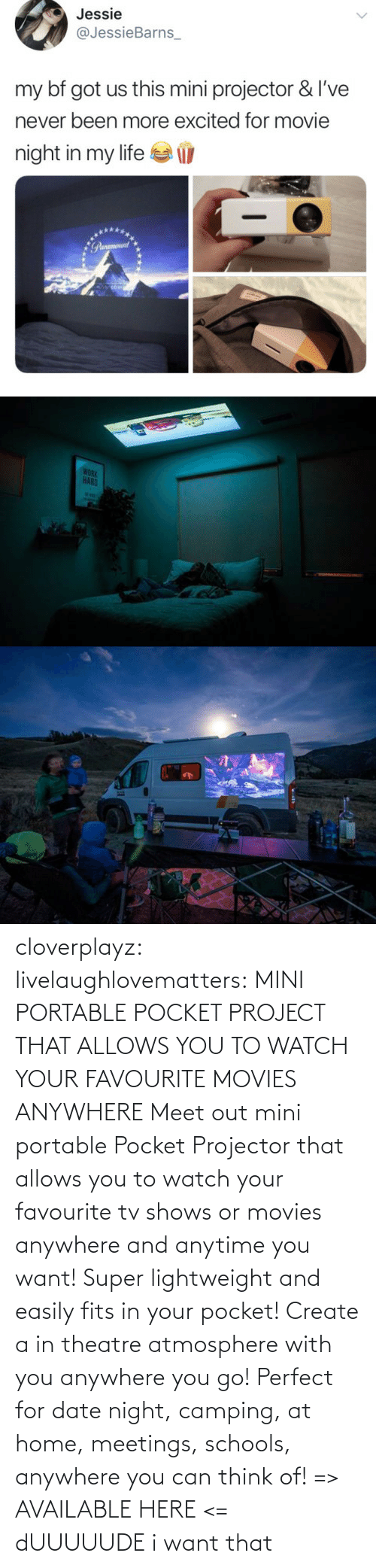 Movies, Tumblr, and TV Shows: cloverplayz: livelaughlovematters:  MINI PORTABLE POCKET PROJECT THAT ALLOWS YOU TO WATCH YOUR FAVOURITE MOVIES ANYWHERE Meet out mini portable Pocket Projector that allows you to watch your favourite tv shows or movies anywhere and anytime you want! Super lightweight and easily fits in your pocket! Create a in theatre atmosphere with you anywhere you go! Perfect for date night, camping, at home, meetings, schools, anywhere you can think of! => AVAILABLE HERE <=  dUUUUUDE i want that