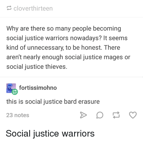 Tumblr, Justice, and Warriors: cloverthirteen  Why are there so many people becoming  social justice warriors nowadays? It seems  kind of unnecessary, to be honest. There  aren't nearly enough social justice mages or  social justice thieves.  fortissimohno  this is social justice bard erasure  23 notes