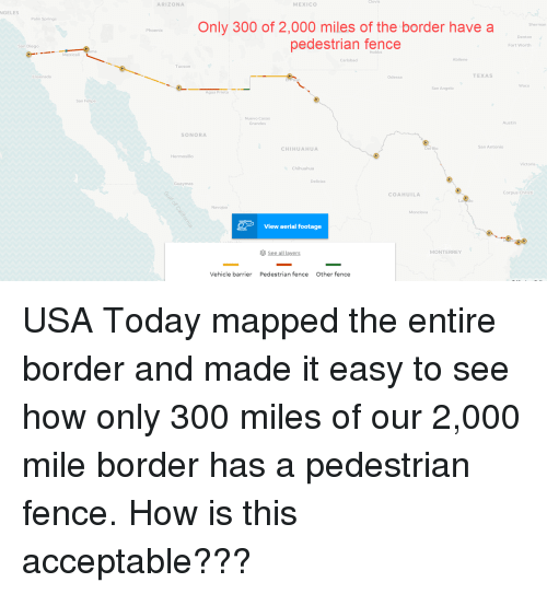 Chihuahua, Arizona, and Mexico: Clovis  ARIZONA  MEXICO  NGELES  Palm Springs  Only 300 of 2,000 miles of the border have a  pedestrian fence  Sherman  Phoenix  Denton  San Diego  Fort Worth  ma  Hobbs  Mexicali  Carlsbad  Abilene  Tucson  Ensenada  TEXAS  Odessa  Waco  San Angelo  Agua Prieta  San Felipe  Nuevo Casas  Grandes  Austin  SONORA  San Antonio  CHIHUAHU  Del'Rio  Hermosillo  Victoria  Chihuahua  Delicias  Guaymas  COAHUILA  Corpus Christ  Navojoa  Monclova  View aerial footage  ミ see all layers  MONTERREY  Vehicle barrier  Pedestrian fence  Other fence USA Today mapped the entire border and made it easy to see how only 300 miles of our 2,000 mile border has a pedestrian fence. How is this acceptable???