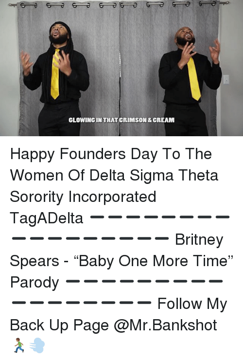 "Britney Spears, Memes, and Delta: CLOWINGINTHAT CRIMSON& CREAM Happy Founders Day To The Women Of Delta Sigma Theta Sorority Incorporated TagADelta ➖➖➖➖➖➖➖➖➖➖➖➖➖➖➖➖➖ Britney Spears - ""Baby One More Time"" Parody ➖➖➖➖➖➖➖➖➖➖➖➖➖➖➖➖➖ Follow My Back Up Page @Mr.Bankshot 🏃🏾‍♂️💨"